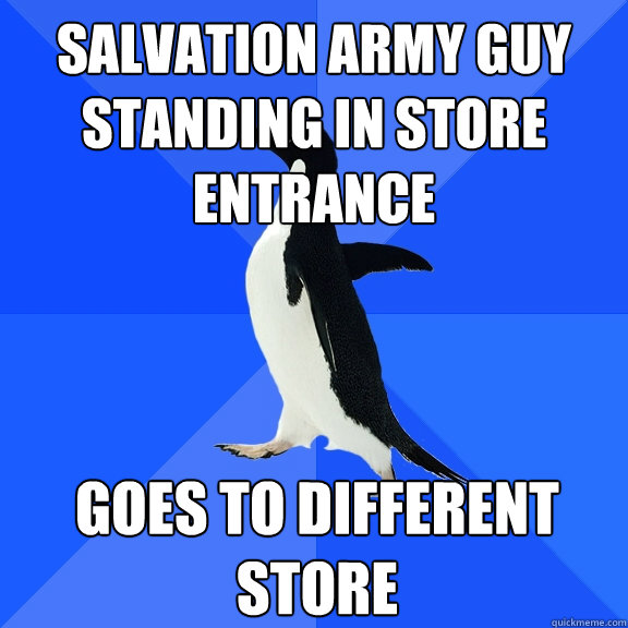 Salvation Army guy standing in store entrance goes to different store - Salvation Army guy standing in store entrance goes to different store  Socially Awkward Penguin