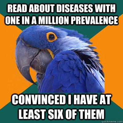 Read about diseases with one in a million prevalence  Convinced I have at least six of them - Read about diseases with one in a million prevalence  Convinced I have at least six of them  Paranoid Parrot