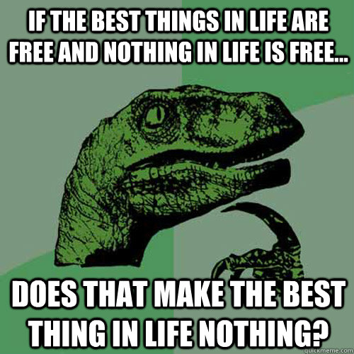 64353f8a638456145ecdb4ea69b57c0f223a72a6fe604b791c5654dc98b01b93 if the best things in life are free and nothing in life is free
