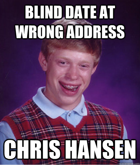 Blind Date at wrong address Chris Hansen - Blind Date at wrong address Chris Hansen  Bad Luck Brian