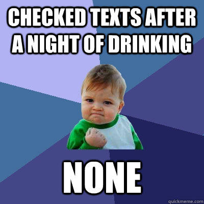 Checked Texts After A Night Of Drinking None - Checked Texts After A Night Of Drinking None  Success Kid