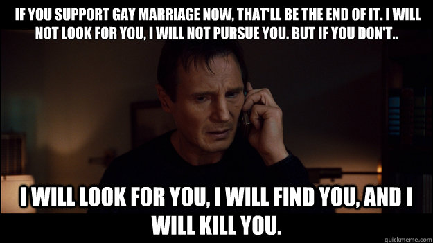 If you SUPPORT GAY MARRIAGE now, that'll be the end of it. I will not look for you, I will not pursue you. But if you don't..  I will look for you, I will find you, and I will kill you.  -  If you SUPPORT GAY MARRIAGE now, that'll be the end of it. I will not look for you, I will not pursue you. But if you don't..  I will look for you, I will find you, and I will kill you.   Misc