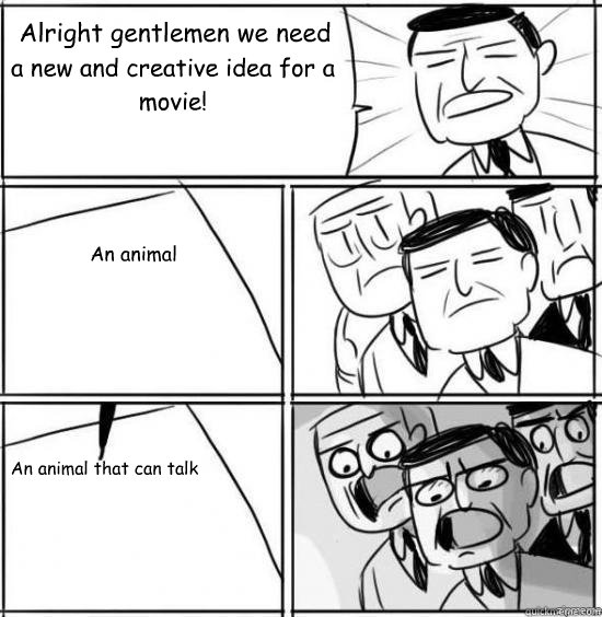 Alright gentlemen we need a new and creative idea for a movie! An animal An animal that can talk - Alright gentlemen we need a new and creative idea for a movie! An animal An animal that can talk  alright gentlemen