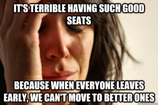 It's terrible having such good seats Because when everyone leaves early, we can't move to better ones - It's terrible having such good seats Because when everyone leaves early, we can't move to better ones  First World Problems