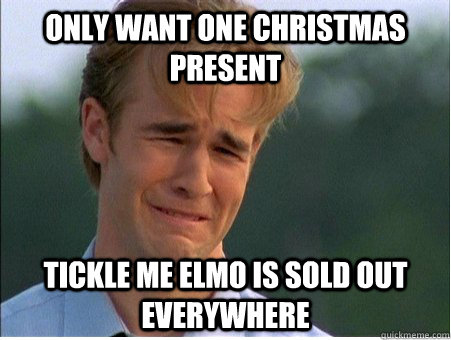 Only want one Christmas present Tickle me elmo is sold out everywhere - Only want one Christmas present Tickle me elmo is sold out everywhere  1990s Problems