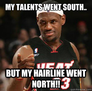 My talents went south.. But my hairline went north!!