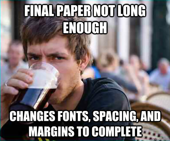 Final Paper not long enough changes fonts, spacing, and margins to complete - Final Paper not long enough changes fonts, spacing, and margins to complete  Lazy College Senior