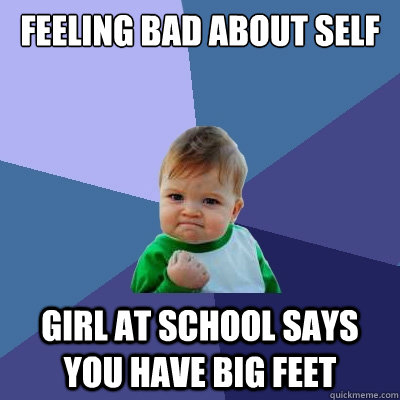 Feeling Bad About Self Girl At School says you have big feet - Feeling Bad About Self Girl At School says you have big feet  Success Kid