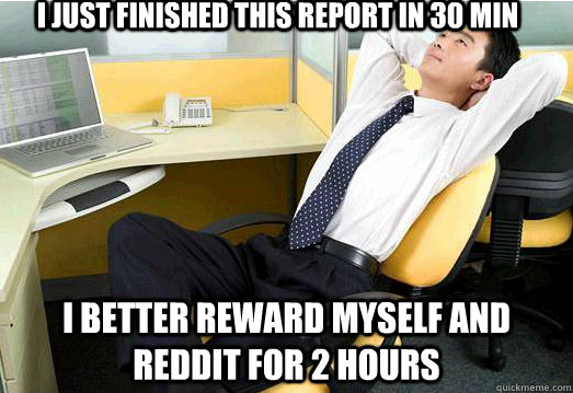 I just finished this report in 30 min I better reward myself and reddit for 2 hours - I just finished this report in 30 min I better reward myself and reddit for 2 hours  Misc