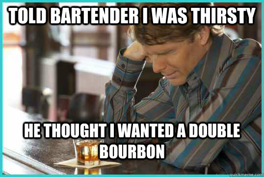 Told Bartender I was thirsty He thought I wanted a double bourbon