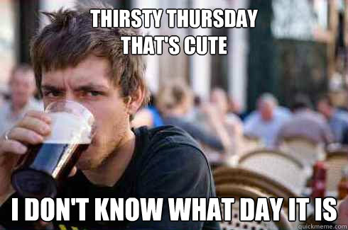 Thirsty Thursday  that's cute  I don't know what day it is  - Thirsty Thursday  that's cute  I don't know what day it is   Lazy College Senior
