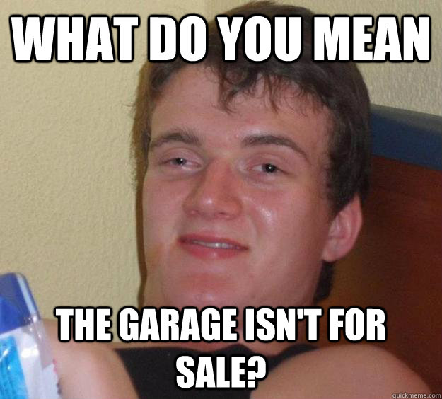 what do you mean the garage isn't for sale?  10 Guy