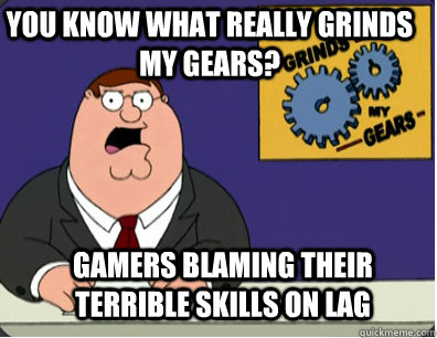 you know what really grinds my gears? Gamers blaming their terrible skills on lag - you know what really grinds my gears? Gamers blaming their terrible skills on lag  Grinds my gears