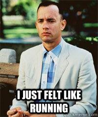 i just felt like running   Forrest Gump
