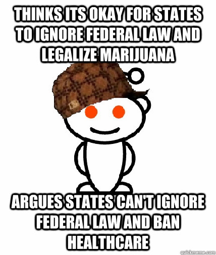 Thinks its okay for states to ignore federal law and legalize marijuana argues states can't ignore federal law and ban healthcare - Thinks its okay for states to ignore federal law and legalize marijuana argues states can't ignore federal law and ban healthcare  Misc