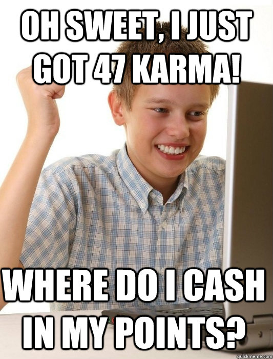 Oh sweet, i just got 47 karma! where do i cash in my points? - Oh sweet, i just got 47 karma! where do i cash in my points?  First Day on the Internet Kid