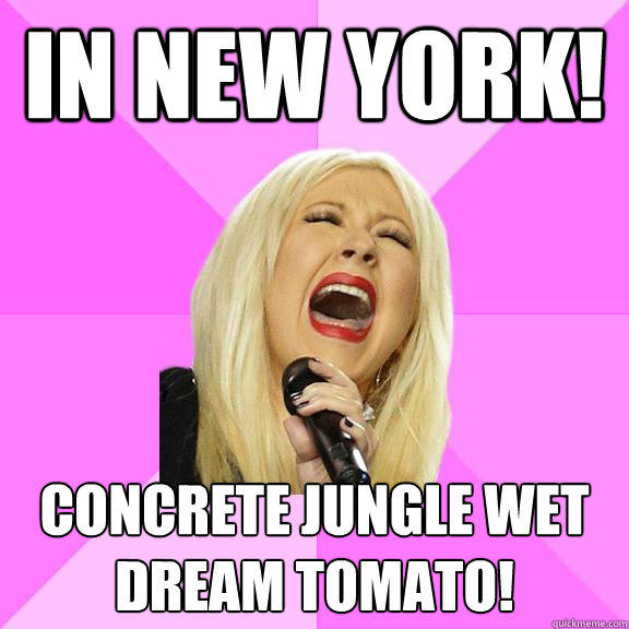In new york! Concrete jungle wet dream tomato!  Wrong Lyrics Christina