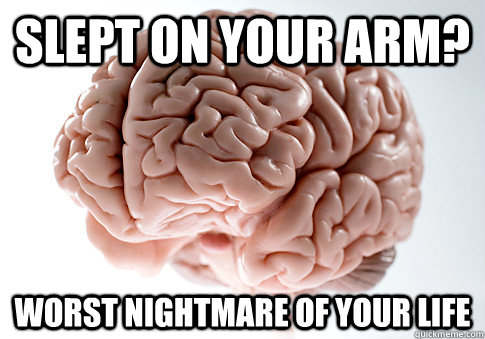 Slept on your arm? Worst nightmare of your life - Slept on your arm? Worst nightmare of your life  Scumbag Brain