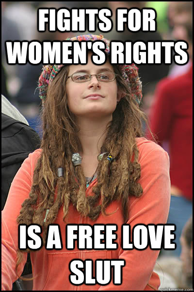 fights for women's rights is a free love slut - fights for women's rights is a free love slut  College Liberal