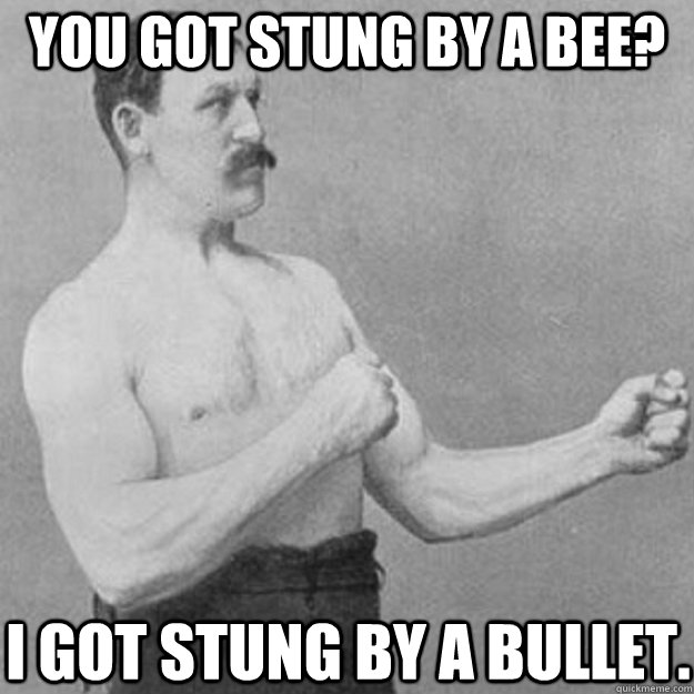 You got stung by a bee? I got stung by a bullet. - You got stung by a bee? I got stung by a bullet.  overly manly man