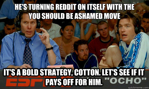 He's turning reddit on itself with the  you should be ashamed move It's a bold strategy, Cotton. Let's see if it pays off for him. - He's turning reddit on itself with the  you should be ashamed move It's a bold strategy, Cotton. Let's see if it pays off for him.  Cotton Pepper