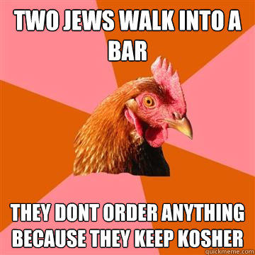 Two Jews walk into a bar they dont order anything because they keep kosher - Two Jews walk into a bar they dont order anything because they keep kosher  Anti-Joke Chicken