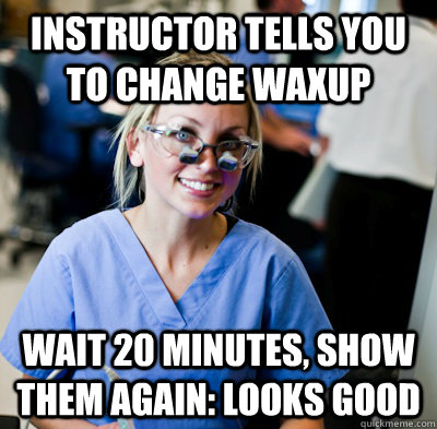 instructor tells you to change waxup wait 20 minutes, show them again: looks good