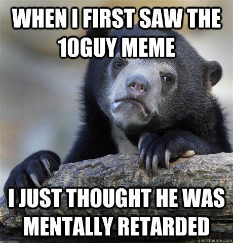 When I first saw the 10guy meme i just thought he was mentally retarded - When I first saw the 10guy meme i just thought he was mentally retarded  Confession Bear