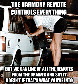 The harmony remote controls everything but we can line up all the remotes from the drawer and say it doesn't if that's what you're into - The harmony remote controls everything but we can line up all the remotes from the drawer and say it doesn't if that's what you're into  Karma Whore