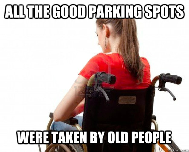 All the good parking spots were taken by old people - All the good parking spots were taken by old people  Wheelchair