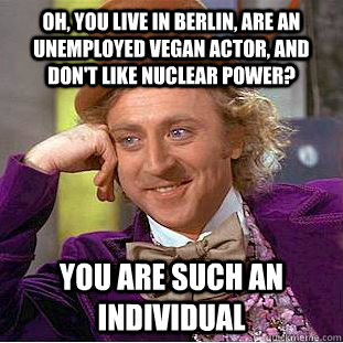 Oh, you live in Berlin, are an unemployed vegan actor, and don't like nuclear power? You are such an individual - Oh, you live in Berlin, are an unemployed vegan actor, and don't like nuclear power? You are such an individual  Condescending Wonka