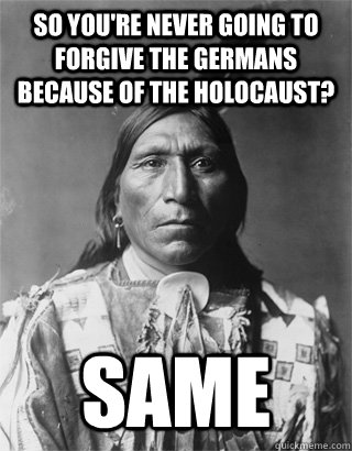 So you're never going to forgive the germans because of the holocaust? Same