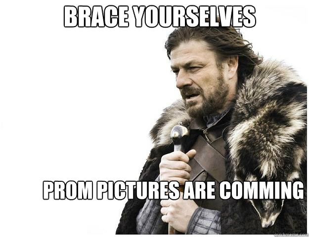 Brace yourselves Prom pictures are comming  Imminent Ned
