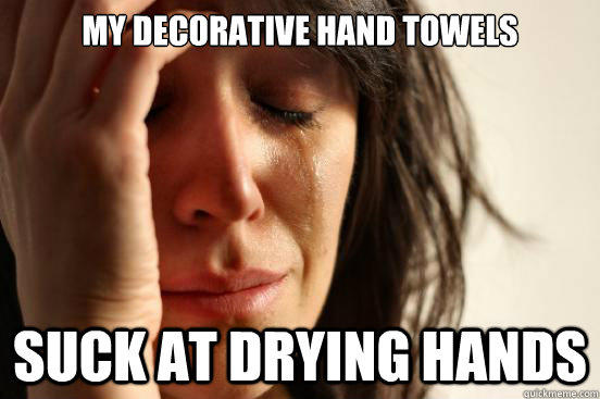 my decorative hand towels suck at drying hands - my decorative hand towels suck at drying hands  First World Problems
