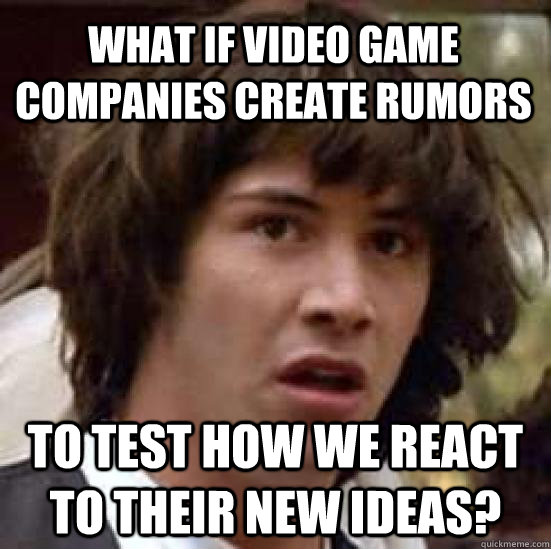 What if video game companies create rumors to test how we react to their new ideas? - What if video game companies create rumors to test how we react to their new ideas?  conspiracy keanu