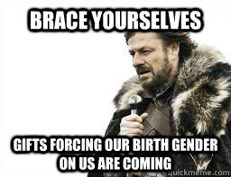 BRACE YOURSELVES gifts forcing our birth gender on us are coming