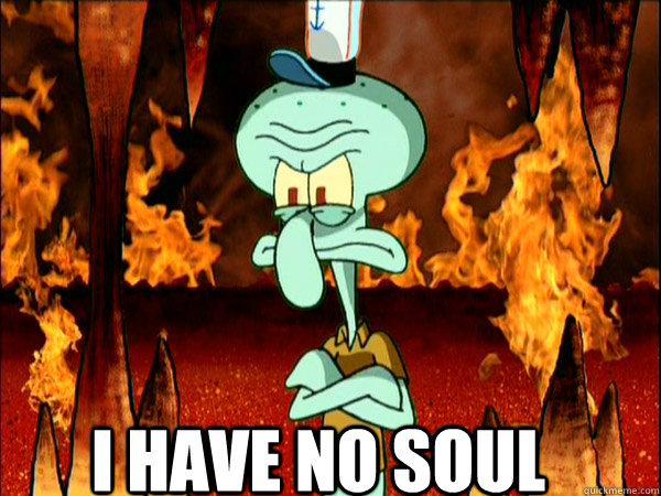 I have no soul  i have no soul
