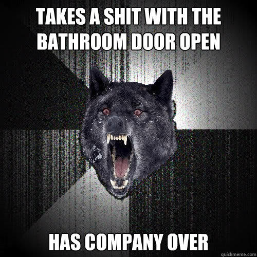 Takes a shit with the bathroom door open Has company over - Takes a shit with the bathroom door open Has company over  Insanity Wolf