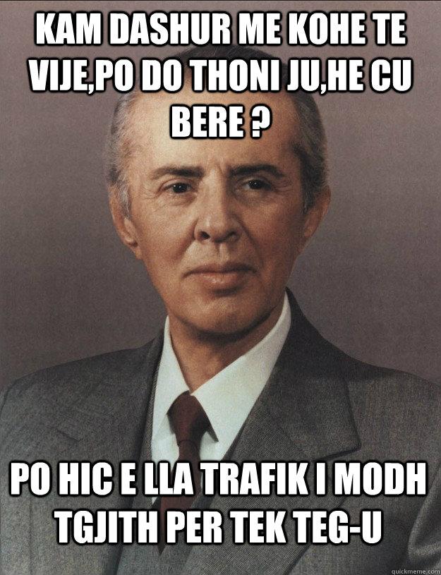 kam dashur me kohe te vije,po do thoni ju,he cu bere ? po hic e lla trafik i modh tgjith per tek teg-u  Enver Hoxha