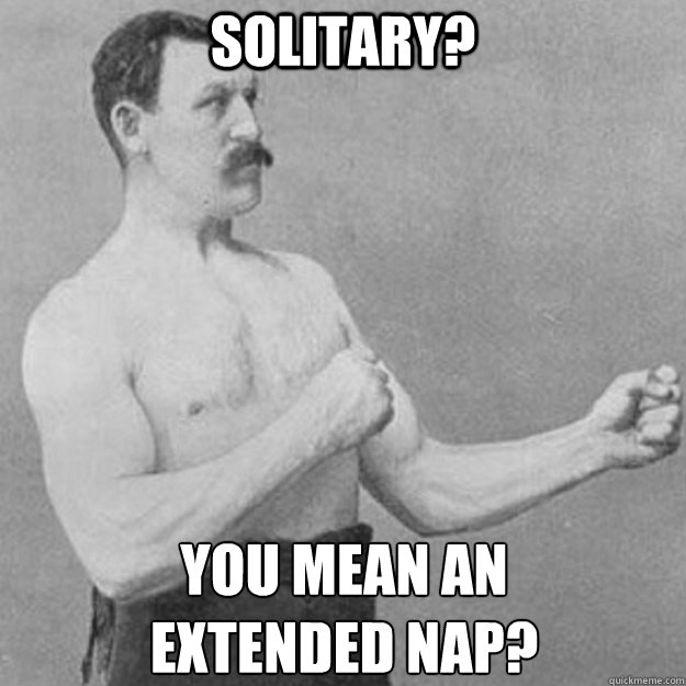 Solitary? you mean an  extended nap? - Solitary? you mean an  extended nap?  overly manly man