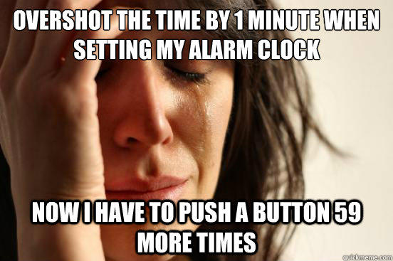 overshot the time by 1 minute when setting my alarm clock Now i have to push a button 59 more times - overshot the time by 1 minute when setting my alarm clock Now i have to push a button 59 more times  First World Problems
