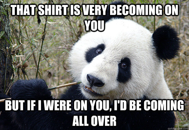 that shirt is very becoming on you but if i were on you, i'd be coming all over - that shirt is very becoming on you but if i were on you, i'd be coming all over  Pick-up line Panda