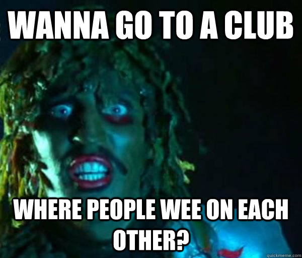 Wanna go to a club where people wee on each other?  Old gregg