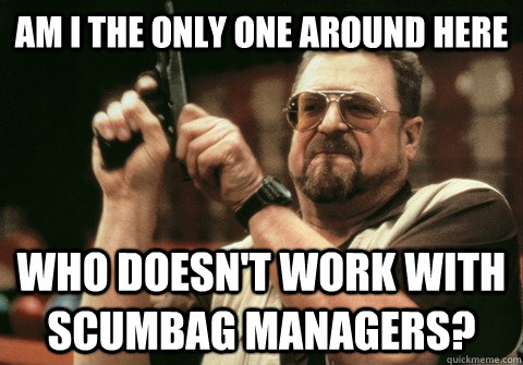 Am I the only one around here who doesn't work with scumbag managers? - Am I the only one around here who doesn't work with scumbag managers?  Am I the only one