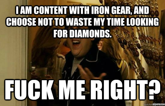 I am content with iron gear, and choose not to waste my time looking for diamonds. Fuck me right? - I am content with iron gear, and choose not to waste my time looking for diamonds. Fuck me right?  Jonah Hill - Fuck me right