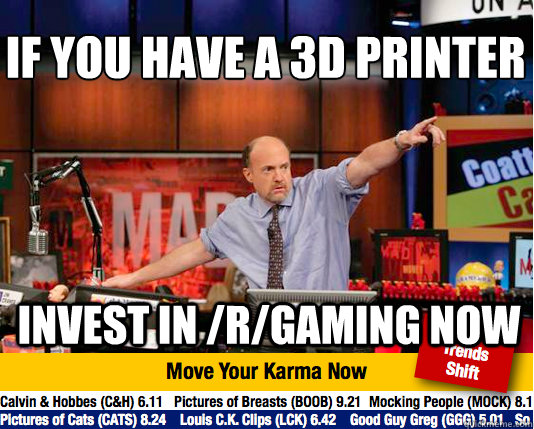 If you have a 3D printer  Invest in /r/gaming now - If you have a 3D printer  Invest in /r/gaming now  Mad Karma with Jim Cramer