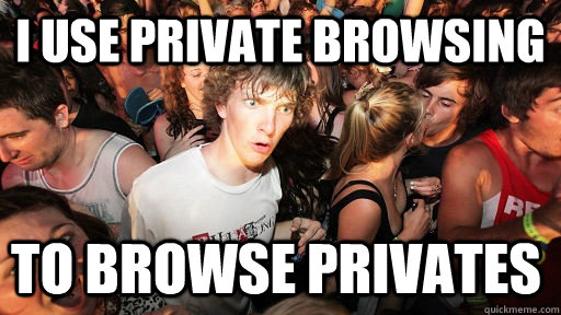I use private browsing to browse privates - I use private browsing to browse privates  Sudden Clarity Clarence