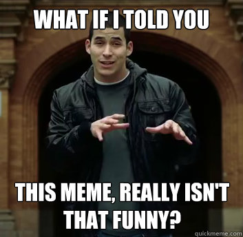 What if i told you This meme, really isn't that funny? - What if i told you This meme, really isn't that funny?  Misc