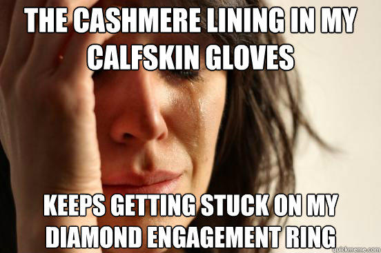 The cashmere lining in my calfskin gloves  keeps getting stuck on my diamond engagement ring  First World Problems