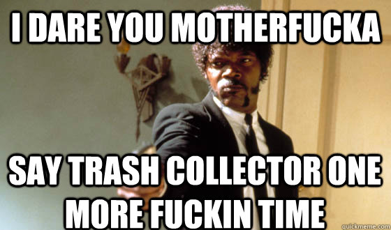 I DARE YOU MOTHERFUCKA SAY TRASH COLLECTOR ONE MORE FUCKIN TIME
